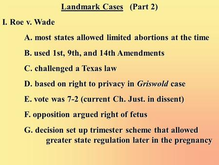 Landmark Cases (Part 2) I. Roe v. Wade A. most states allowed limited abortions at the time B. used 1st, 9th, and 14th Amendments C. challenged a Texas.