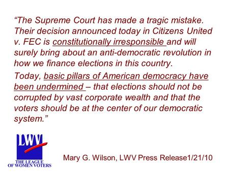 "LWV ""The Supreme Court has made a tragic mistake. Their decision announced today in Citizens United v. FEC is constitutionally irresponsible and will surely."