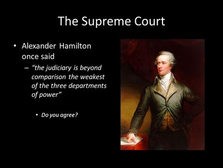 "The Supreme Court Alexander Hamilton once said – ""the judiciary is beyond comparison the weakest of the three departments of power"" Do you agree?"