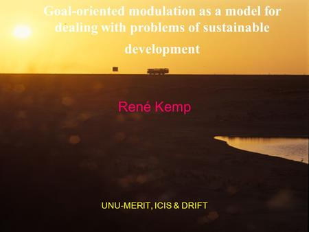 Goal-oriented modulation as a model for dealing with problems of sustainable development René Kemp UNU-MERIT, ICIS & DRIFT.