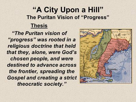 "Thesis ""The Puritan vision of ""progress"" was rooted in a religious doctrine that held that they, alone, were God's chosen people, and were destined to."