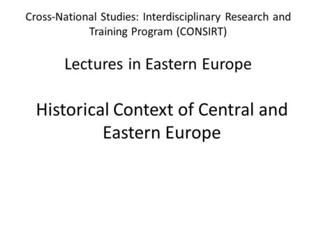 Cross-National Studies: Interdisciplinary Research and Training Program (CONSIRT) Lectures in Eastern Europe Historical Context of Central and Eastern.
