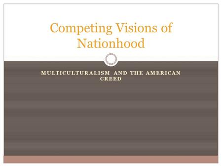 MULTICULTURALISM AND THE AMERICAN CREED Competing Visions of Nationhood.