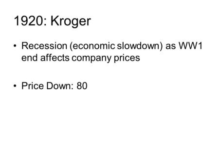 1920: Kroger Recession (economic slowdown) as WW1 end affects company prices Price Down: 80.