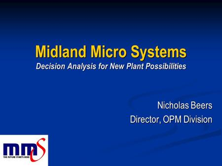 Midland Micro Systems Decision Analysis for New Plant Possibilities Nicholas Beers Director, OPM Division.