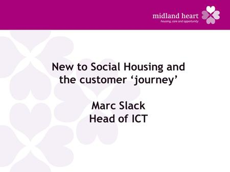 New to Social Housing and the customer 'journey' Marc Slack Head of ICT.