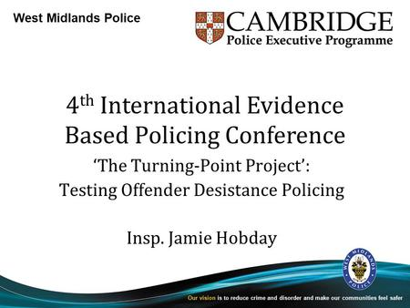 West Midlands Police Our vision is to reduce crime and disorder and make our communities feel safer 4 th International Evidence Based Policing Conference.