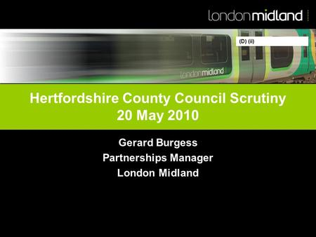 Hertfordshire County Council Scrutiny 20 May 2010 Gerard Burgess Partnerships Manager London Midland (D) (ii)