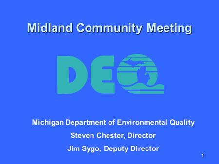 1 Midland Community Meeting Michigan Department of Environmental Quality Steven Chester, Director Jim Sygo, Deputy Director.