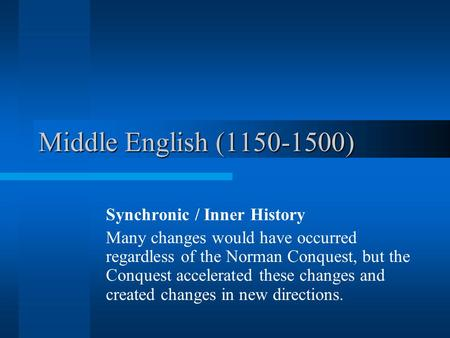 Middle English (1150-1500) Synchronic / Inner History Many changes would have occurred regardless of the Norman Conquest, but the Conquest accelerated.