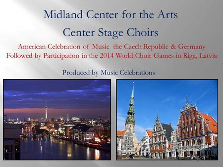 Midland Center for the Arts Center Stage Choirs American Celebration of Music the Czech Republic & Germany Followed by Participation in the 2014 World.