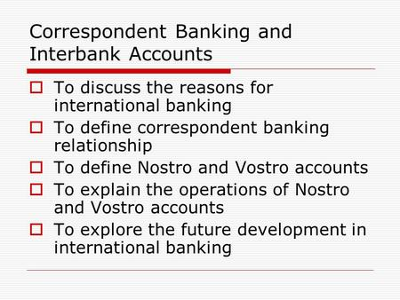 Correspondent Banking and Interbank Accounts  To discuss the reasons for international banking  To define correspondent banking relationship  To define.