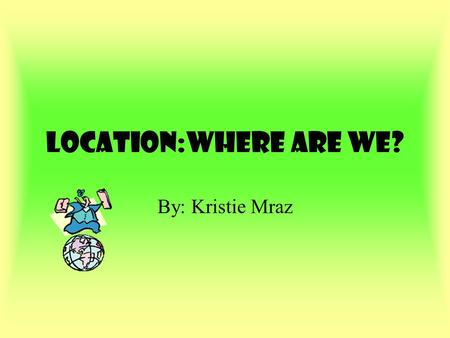 Location:Where are we? By: Kristie Mraz Where in the world are we? We live in North America.