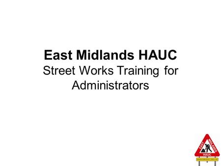 East Midlands HAUC Street Works Training for Administrators 1.