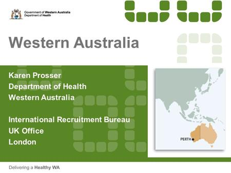 Western Australia Karen Prosser Department of Health Western Australia International Recruitment Bureau UK Office London.