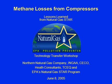Methane Losses from Compressors Lessons Learned from Natural Gas STAR Technology Transfer Workshop Northern Natural Gas Company, INGAA, CECO, Heath Consultants,