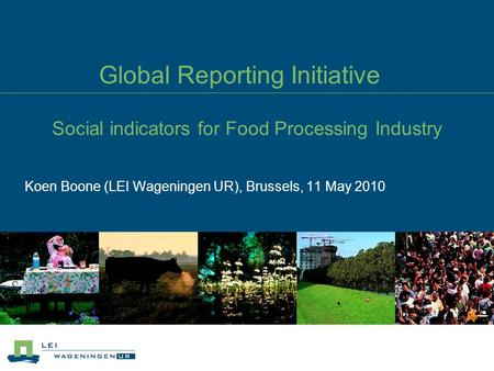 Global Reporting Initiative Social indicators for Food Processing Industry Koen Boone (LEI Wageningen UR), Brussels, 11 May 2010.