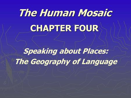 The Human Mosaic CHAPTER FOUR Speaking about Places: The Geography of Language.