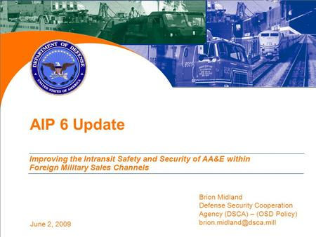 June 2, 2009 AIP 6 Update Improving the Intransit Safety and Security of AA&E within Foreign Military Sales Channels Brion Midland Defense Security Cooperation.
