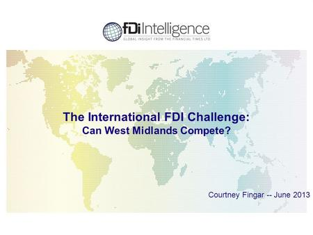 1 The International FDI Challenge: Can West Midlands Compete? Courtney Fingar -- June 2013.