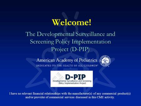 Welcome! The Developmental Surveillance and Screening Policy Implementation Project (D-PIP) I have no relevant financial relationships with the manufacturer(s)