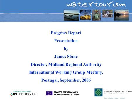 Progress Report Presentation by James Stone Director, Midland Regional Authority International Working Group Meeting, Portugal, September, 2006.