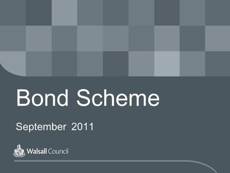 Bond Scheme September 2011. www.walsall.gov.uk The New Bond Scheme The Bond Scheme will be run by Walsall Council for properties in the borough The scheme.
