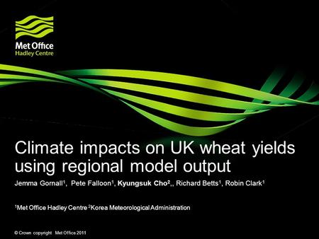 © Crown copyright Met Office 2011 Climate impacts on UK wheat yields using regional model output Jemma Gornall 1, Pete Falloon 1, Kyungsuk Cho 2,, Richard.