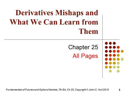 Fundamentals of Futures and Options Markets, 7th Ed, Ch 25, Copyright © John C. Hull 2010 Derivatives Mishaps and What We Can Learn from Them Chapter 25.