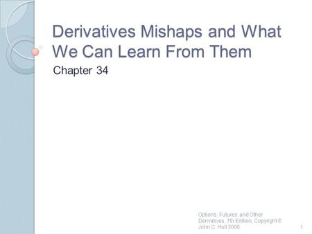 Derivatives Mishaps and What We Can Learn From Them Chapter 34 1 Options, Futures, and Other Derivatives, 7th Edition, Copyright © John C. Hull 2008.