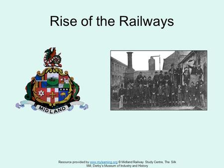 Rise of the Railways Resource provided by www.mylearning.org © Midland Railway Study Centre, The Silkwww.mylearning.org Mill, Derby's Museum of Industry.