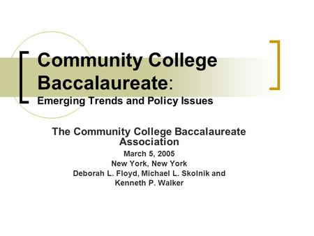 Community College Baccalaureate: Emerging Trends and Policy Issues The Community College Baccalaureate Association March 5, 2005 New York, New York Deborah.