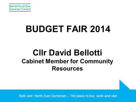 Bath and North East Somerset – The place to live, work and visit BUDGET FAIR 2014 Cllr David Bellotti Cabinet Member for Community Resources.