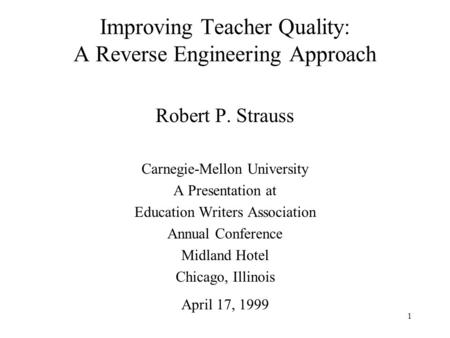 1 Improving Teacher Quality: A Reverse Engineering Approach Robert P. Strauss Carnegie-Mellon University A Presentation at Education Writers Association.