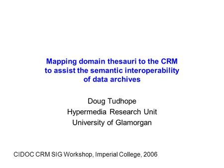 Mapping domain thesauri to the CRM to assist the semantic interoperability of data archives Doug Tudhope Hypermedia Research Unit University of Glamorgan.