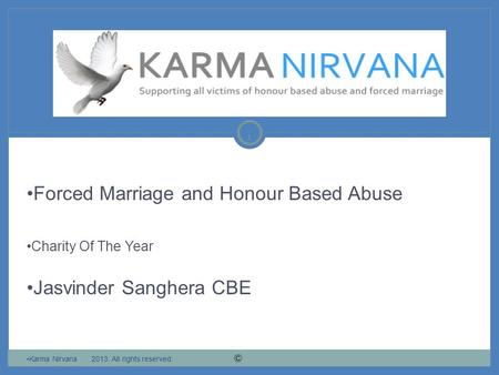 1 Forced Marriage and Honour Based Abuse Charity Of The Year Jasvinder Sanghera CBE Karma Nirvana 2013. All rights reserved.