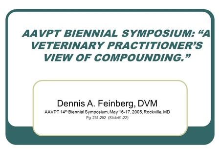 "AAVPT BIENNIAL SYMPOSIUM: ""A VETERINARY PRACTITIONER'S VIEW OF COMPOUNDING."" Dennis A. Feinberg, DVM AAVPT 14 th Biennial Symposium, May 16-17, 2005, Rockville,"