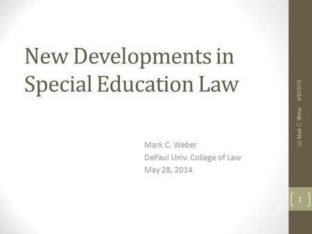 New Developments in Special Education Law Mark C. Weber DePaul Univ. College of Law May 28, 2014 4/20/2015 (c) Mark C. Weber 1.