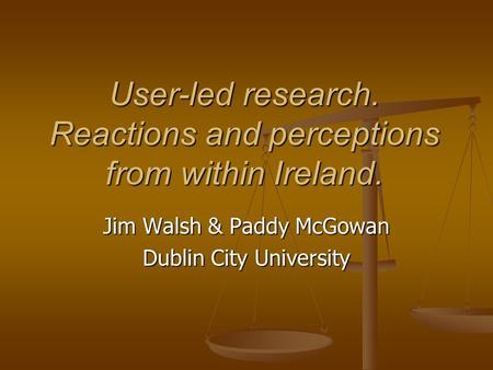 User-led research. Reactions and perceptions from within Ireland. Jim Walsh & Paddy McGowan Dublin City University.
