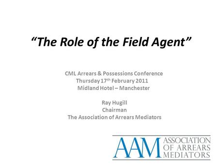 """The Role of the Field Agent"" CML Arrears & Possessions Conference Thursday 17 th February 2011 Midland Hotel – Manchester Ray Hugill Chairman The Association."