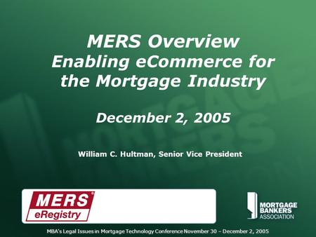 MBA's Legal Issues in Mortgage Technology Conference November 30 – December 2, 2005 MERS Overview Enabling eCommerce for the Mortgage Industry December.