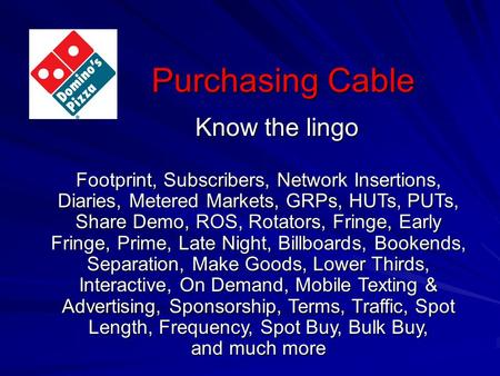 Purchasing Cable Know the lingo Footprint, Subscribers, Network Insertions, Diaries, Metered Markets, GRPs, HUTs, PUTs, Share Demo, ROS, Rotators, Fringe,