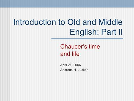 Introduction to Old and Middle English: Part II Chaucer's time and life April 21, 2006 Andreas H. Jucker.