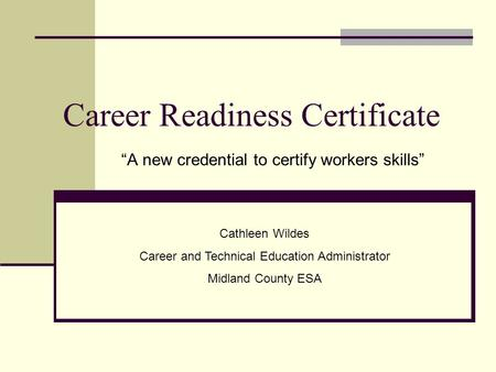 "Career Readiness Certificate ""A new credential to certify workers skills"" Cathleen Wildes Career and Technical Education Administrator Midland County ESA."