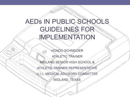 AEDs IN PUBLIC SCHOOLS GUIDELINES FOR IMPLEMENTATION HONDO SCHNEIDER ATHLETIC TRAINER MIDLAND SENIOR HIGH SCHOOL & ATHLETIC TRAINER REPRESENTATIVE U.I.L.