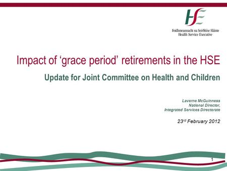 1 Impact of 'grace period' retirements in the HSE Update for Joint Committee on Health and Children Laverne McGuinness National Director, Integrated Services.
