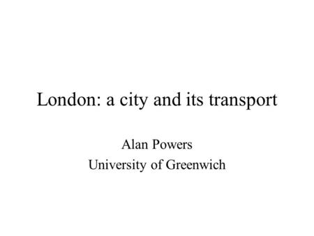 London: a city and its transport Alan Powers University of Greenwich.