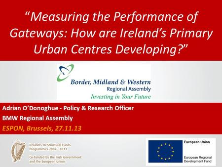 """Measuring the Performance of Gateways: How are Ireland's Primary Urban Centres Developing?"" Adrian O'Donoghue - Policy & Research Officer BMW Regional."