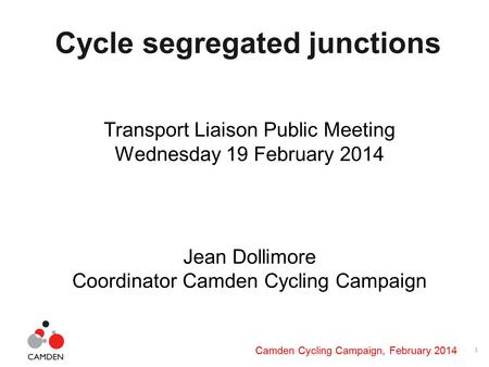 1 Camden Cycling Campaign, February 2014 Cycle segregated junctions Transport Liaison Public Meeting Wednesday 19 February 2014 Jean Dollimore Coordinator.