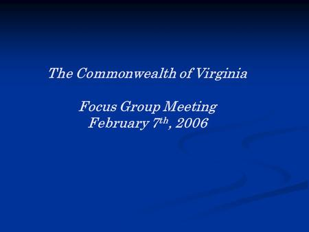 The Commonwealth of Virginia Focus Group Meeting February 7 th, 2006.